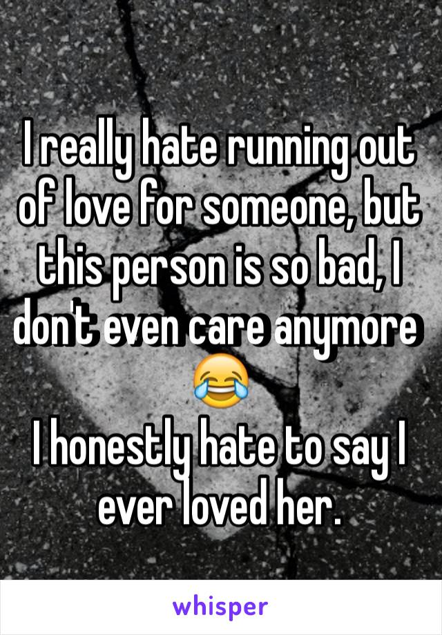 I really hate running out of love for someone, but this person is so bad, I don't even care anymore 😂 I honestly hate to say I ever loved her.