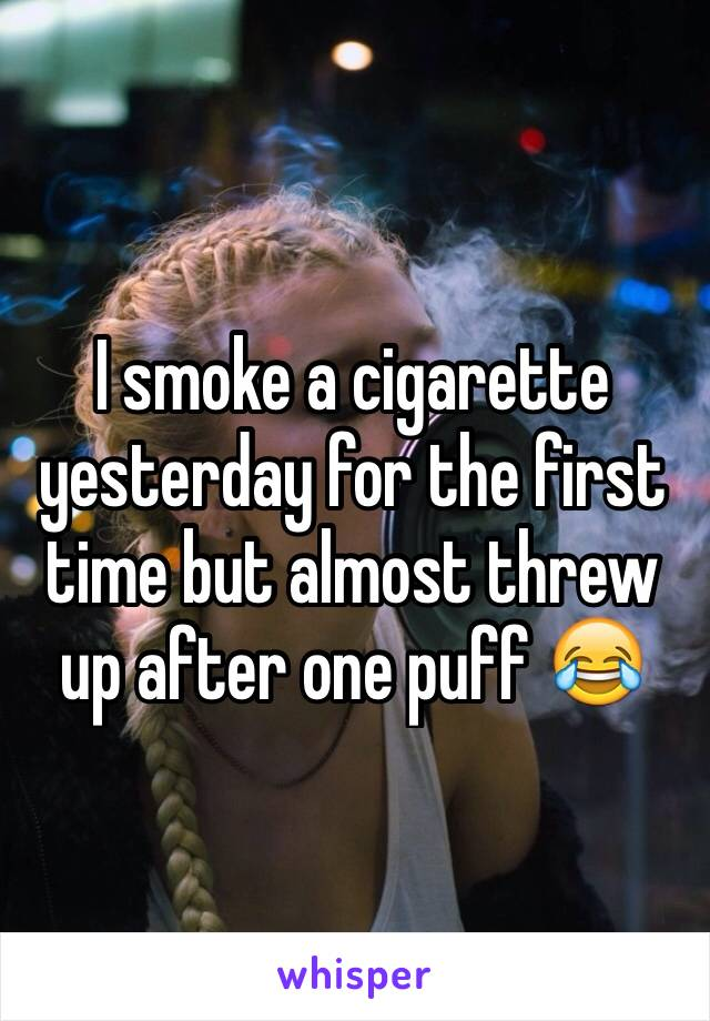 I smoke a cigarette yesterday for the first time but almost threw up after one puff 😂