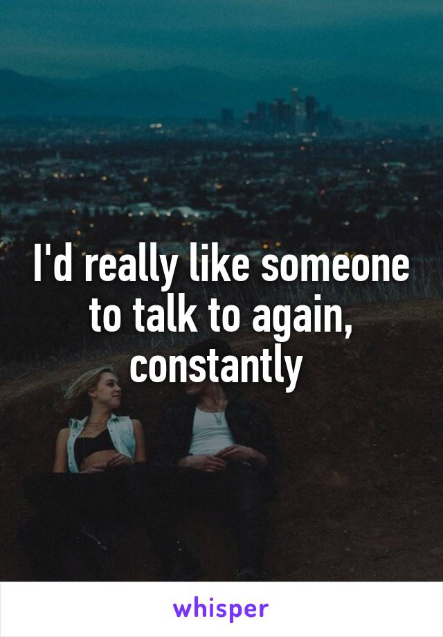 I'd really like someone to talk to again, constantly