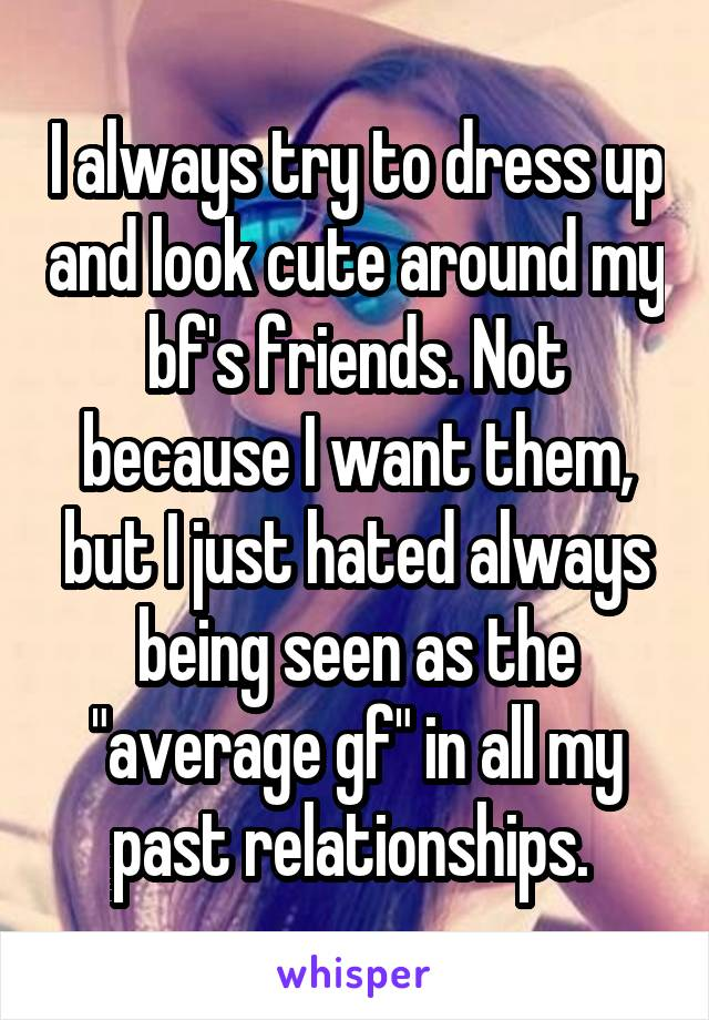 "I always try to dress up and look cute around my bf's friends. Not because I want them, but I just hated always being seen as the ""average gf"" in all my past relationships."