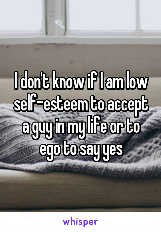 I don't know if I am low self-esteem to accept a guy in my life or to ego to say yes