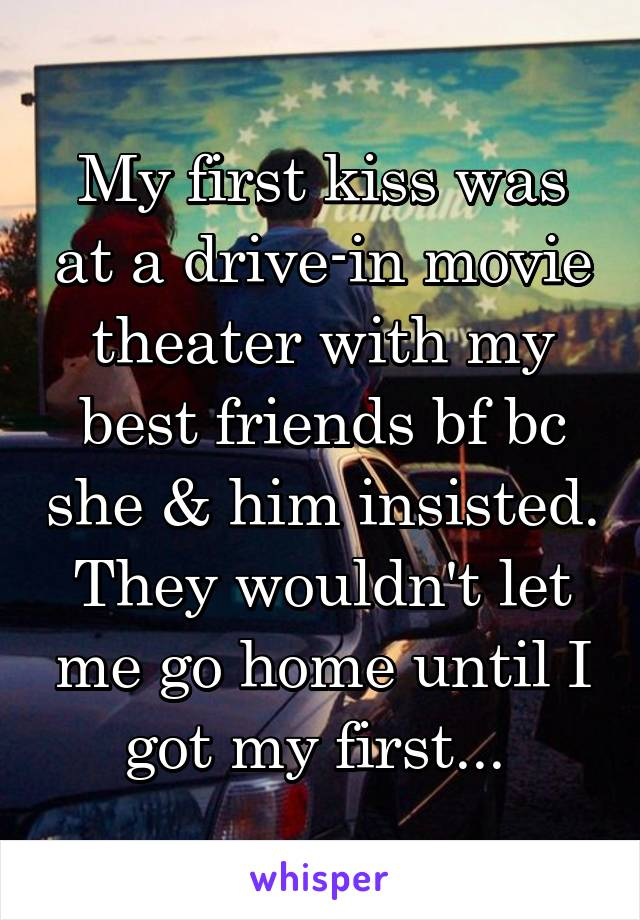My first kiss was at a drive-in movie theater with my best friends bf bc she & him insisted. They wouldn't let me go home until I got my first...