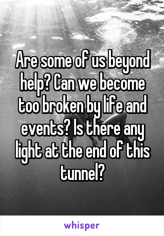 Are some of us beyond help? Can we become too broken by life and events? Is there any light at the end of this tunnel?