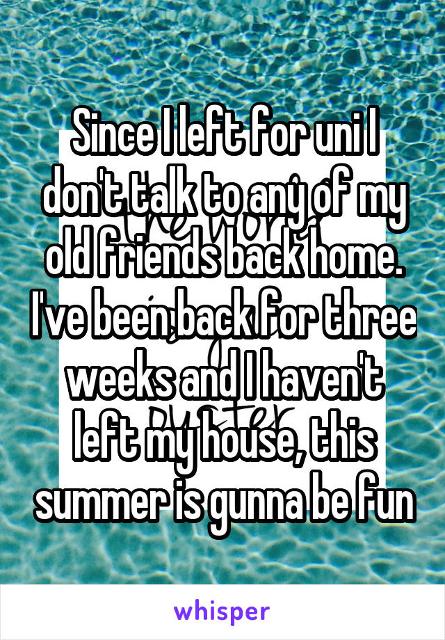 Since I left for uni I don't talk to any of my old friends back home. I've been back for three weeks and I haven't left my house, this summer is gunna be fun