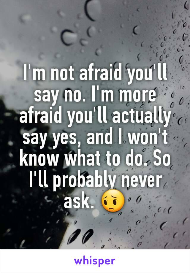 I'm not afraid you'll say no. I'm more afraid you'll actually say yes, and I won't know what to do. So I'll probably never ask. 😔