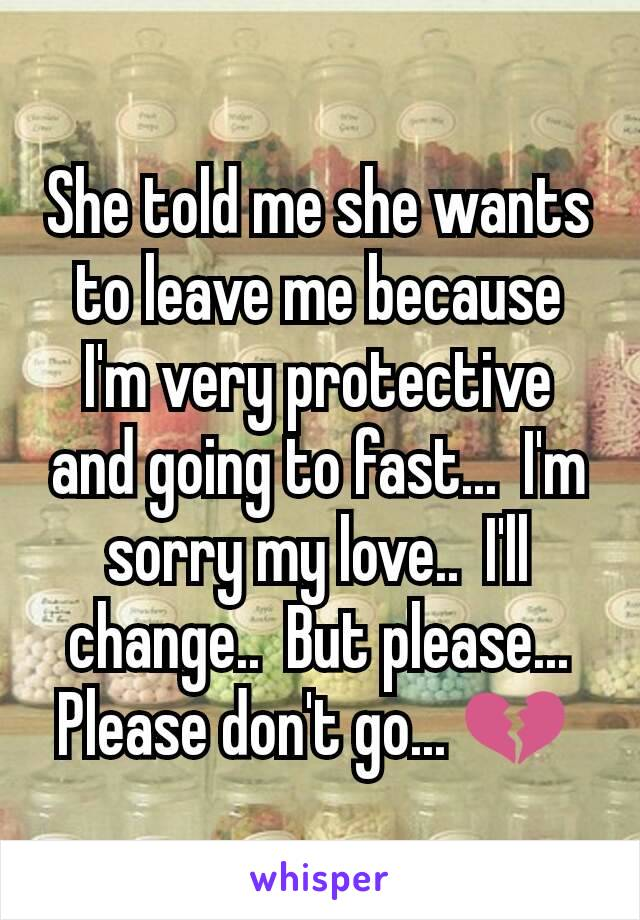 She told me she wants to leave me because I'm very protective and going to fast...  I'm sorry my love..  I'll change..  But please...  Please don't go... 💔