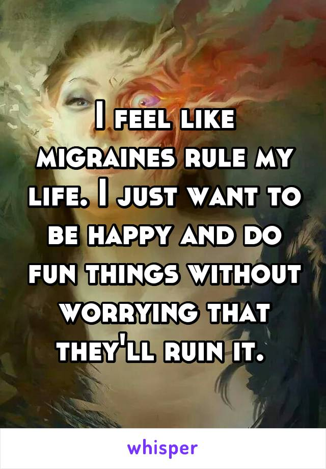 I feel like migraines rule my life. I just want to be happy and do fun things without worrying that they'll ruin it.