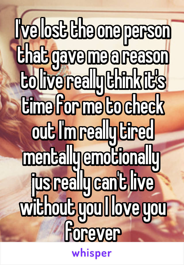 I've lost the one person that gave me a reason to live really think it's time for me to check out I'm really tired mentally emotionally  jus really can't live without you I love you forever