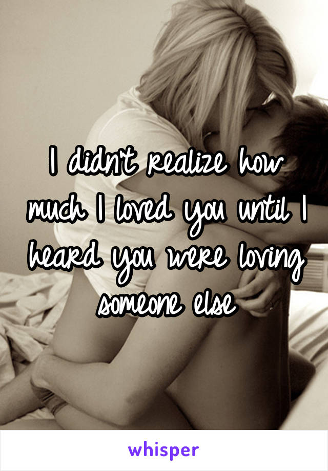 I didn't realize how much I loved you until I heard you were loving someone else