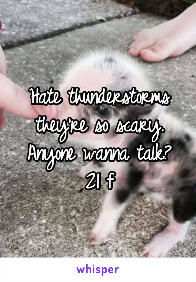 Hate thunderstorms they're so scary. Anyone wanna talk? 21 f