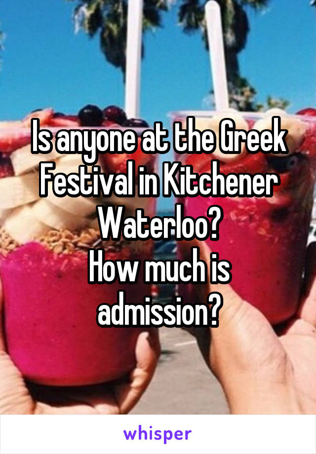 Is anyone at the Greek Festival in Kitchener Waterloo? How much is admission?