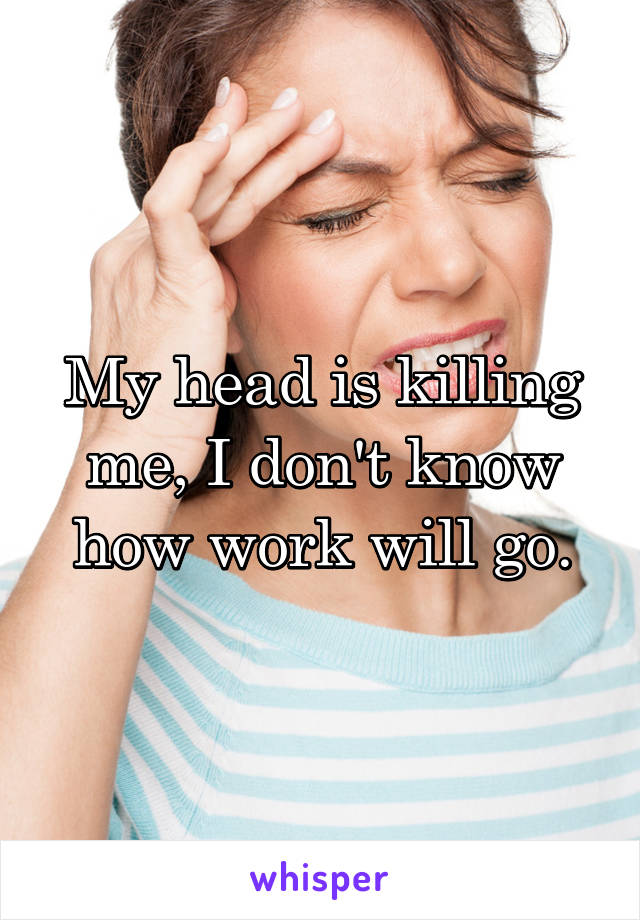 My head is killing me, I don't know how work will go.
