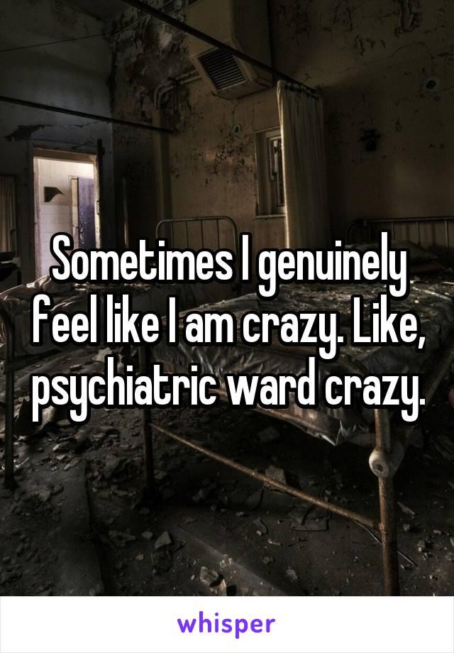 Sometimes I genuinely feel like I am crazy. Like, psychiatric ward crazy.