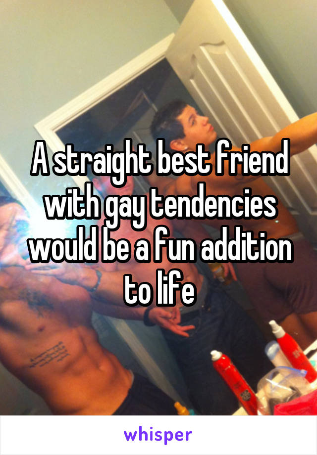 A straight best friend with gay tendencies would be a fun addition to life