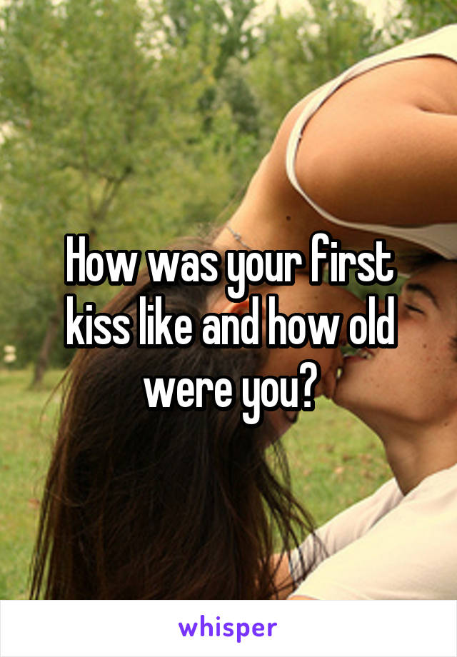 How was your first kiss like and how old were you?