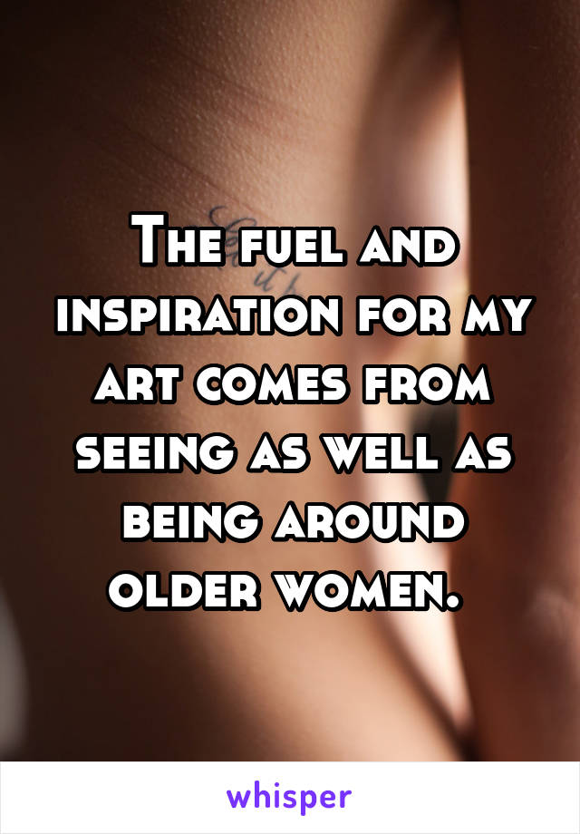 The fuel and inspiration for my art comes from seeing as well as being around older women.
