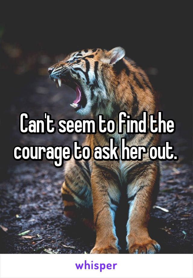Can't seem to find the courage to ask her out.