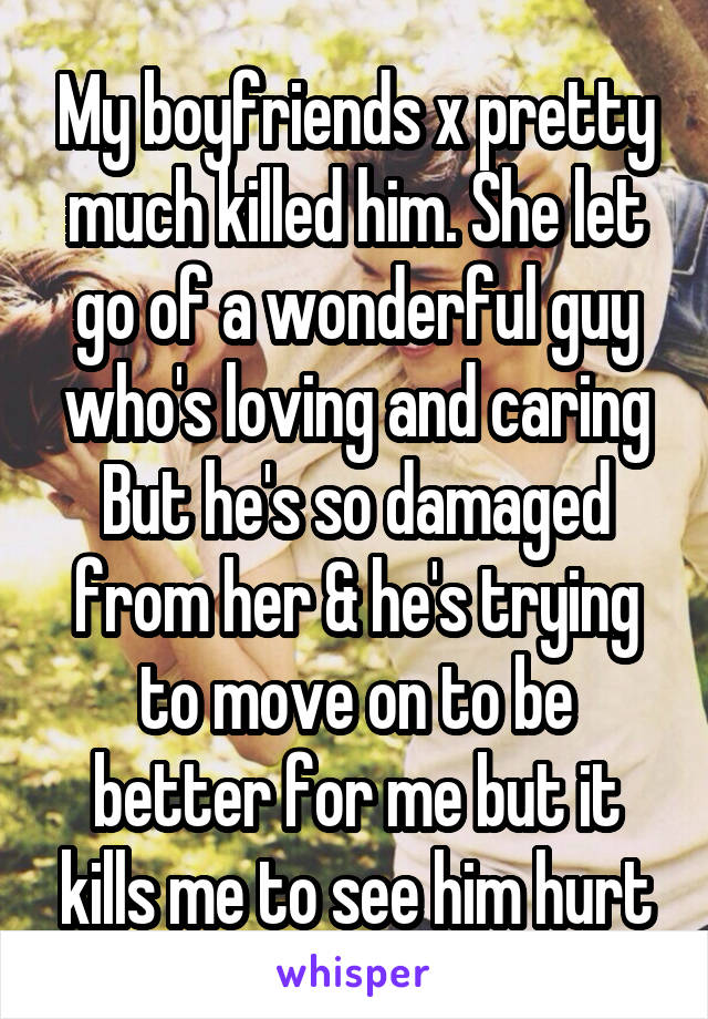 My boyfriends x pretty much killed him. She let go of a wonderful guy who's loving and caring But he's so damaged from her & he's trying to move on to be better for me but it kills me to see him hurt