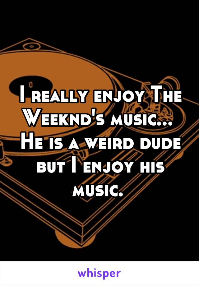 I really enjoy The Weeknd's music...  He is a weird dude but I enjoy his music.