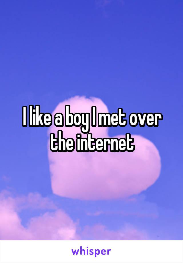 I like a boy I met over the internet