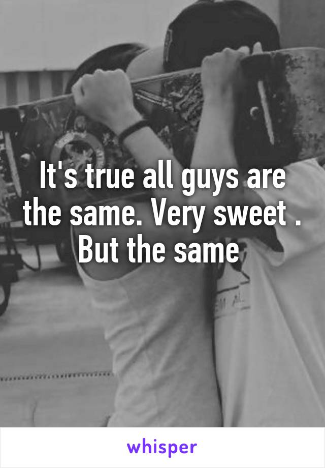 It's true all guys are the same. Very sweet . But the same