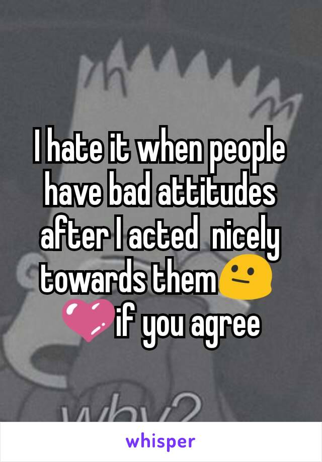 I hate it when people have bad attitudes after I acted  nicely towards them😐  💜if you agree