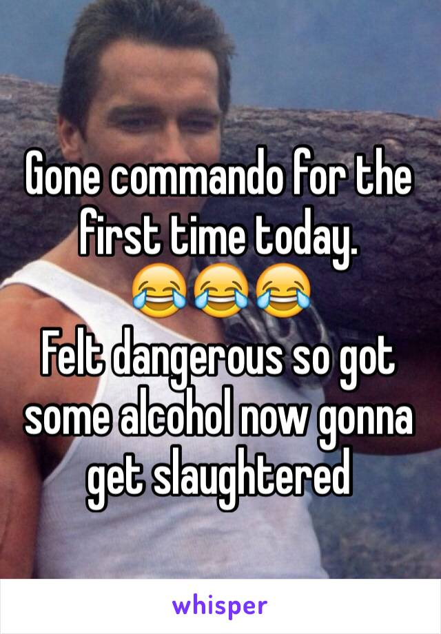 Gone commando for the first time today.  😂😂😂  Felt dangerous so got some alcohol now gonna get slaughtered
