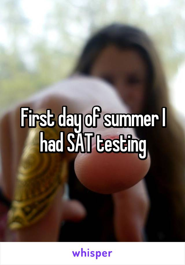 First day of summer I had SAT testing