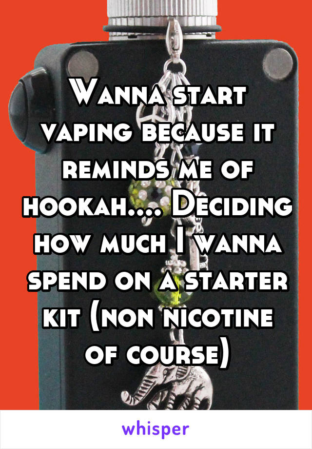 Wanna start vaping because it reminds me of hookah.... Deciding how much I wanna spend on a starter kit (non nicotine of course)