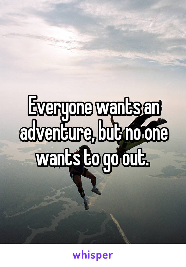 Everyone wants an adventure, but no one wants to go out.
