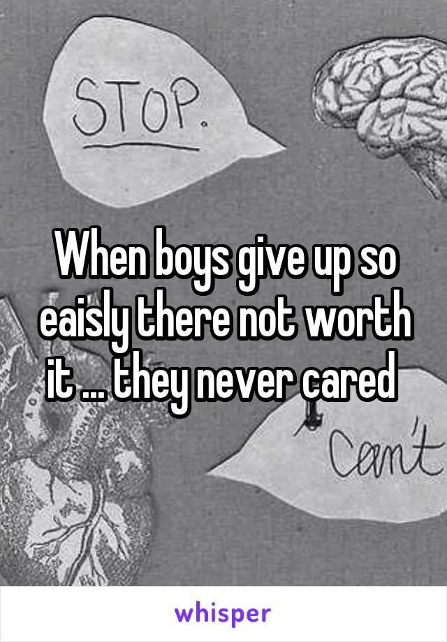 When boys give up so eaisly there not worth it ... they never cared