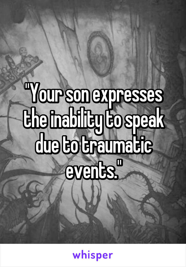 """""""Your son expresses the inability to speak due to traumatic events."""""""