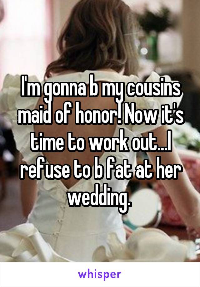 I'm gonna b my cousins maid of honor! Now it's time to work out...I refuse to b fat at her wedding.