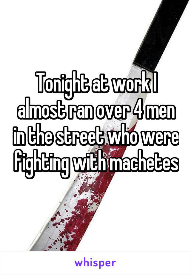 Tonight at work I almost ran over 4 men in the street who were fighting with machetes