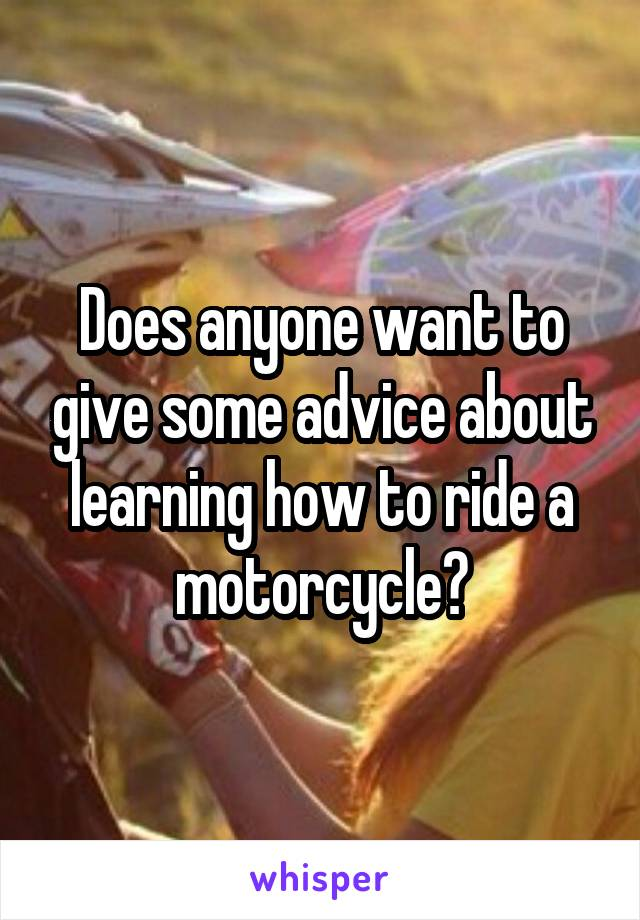 Does anyone want to give some advice about learning how to ride a motorcycle?