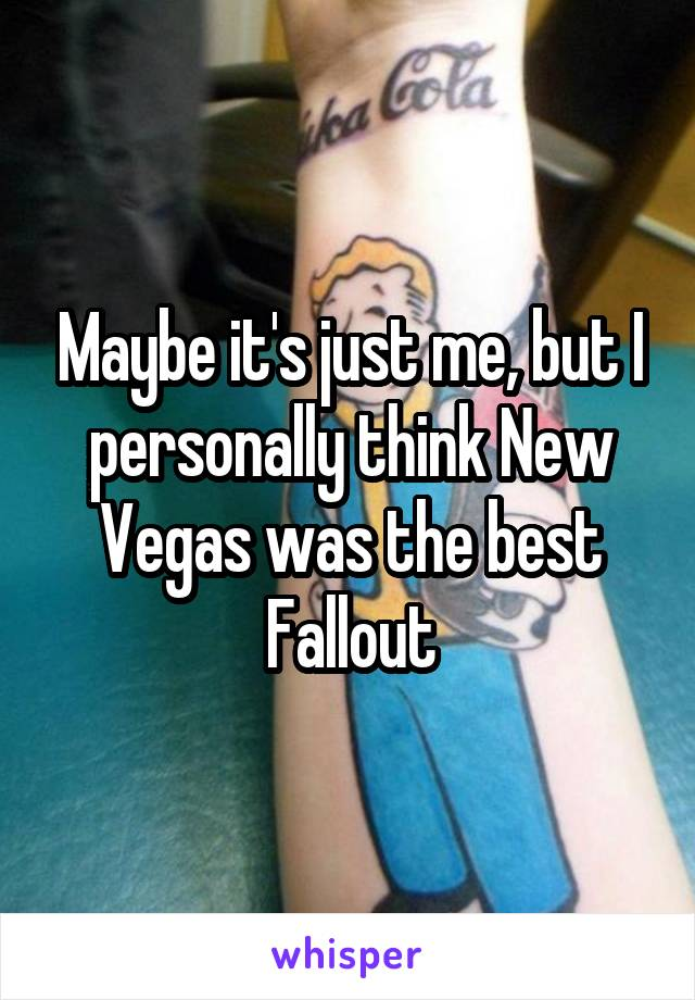 Maybe it's just me, but I personally think New Vegas was the best Fallout