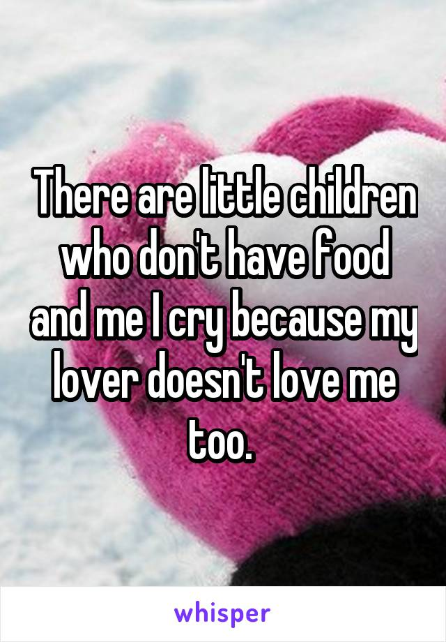 There are little children who don't have food and me I cry because my lover doesn't love me too.