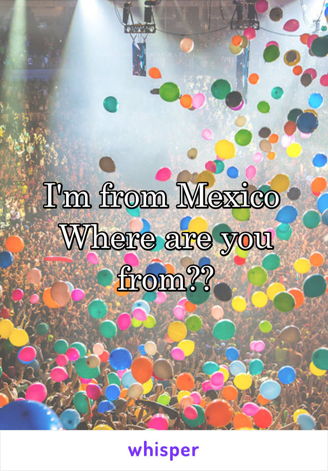 I'm from Mexico  Where are you from??