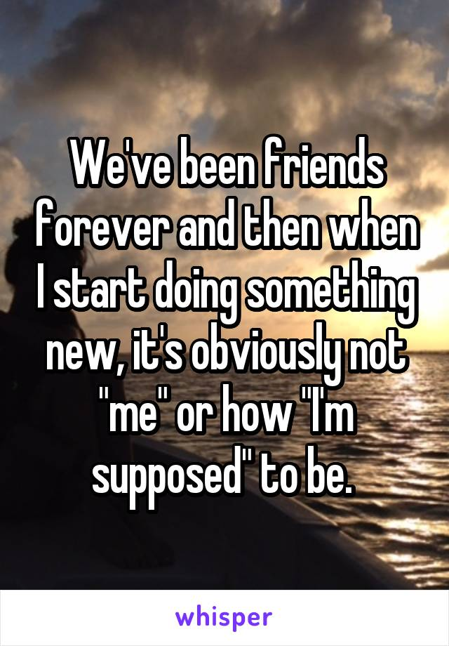 """We've been friends forever and then when I start doing something new, it's obviously not """"me"""" or how """"I'm supposed"""" to be."""