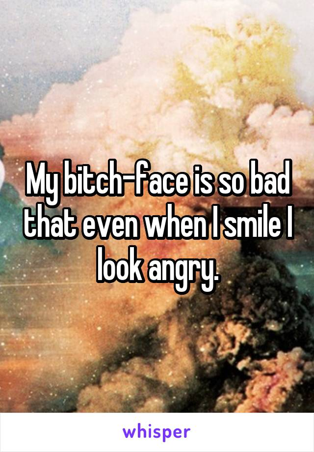 My bitch-face is so bad that even when I smile I look angry.