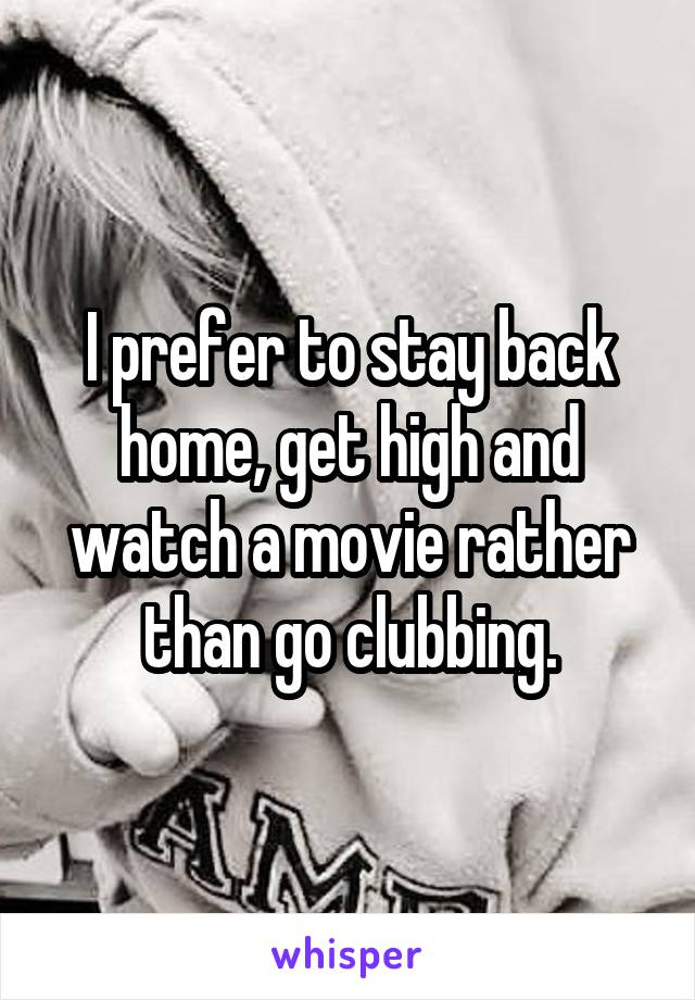 I prefer to stay back home, get high and watch a movie rather than go clubbing.