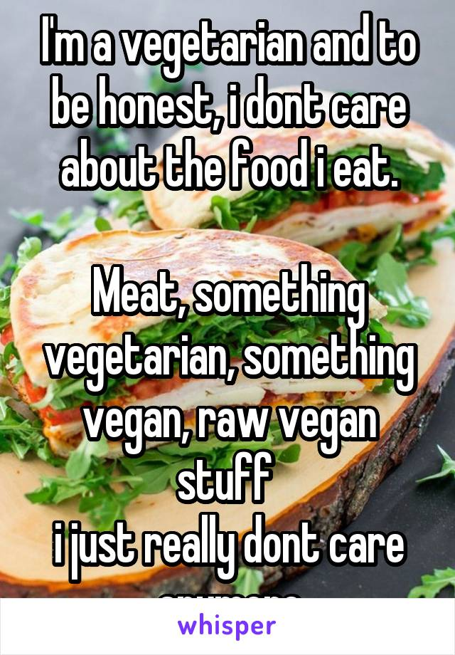 I'm a vegetarian and to be honest, i dont care about the food i eat.  Meat, something vegetarian, something vegan, raw vegan stuff  i just really dont care anymore