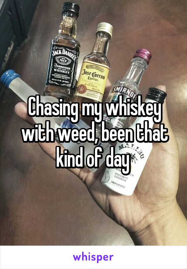Chasing my whiskey with weed, been that kind of day