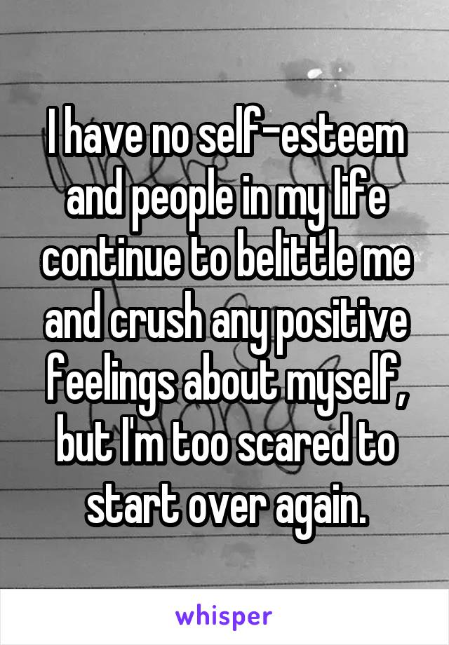 I have no self-esteem and people in my life continue to belittle me and crush any positive feelings about myself, but I'm too scared to start over again.