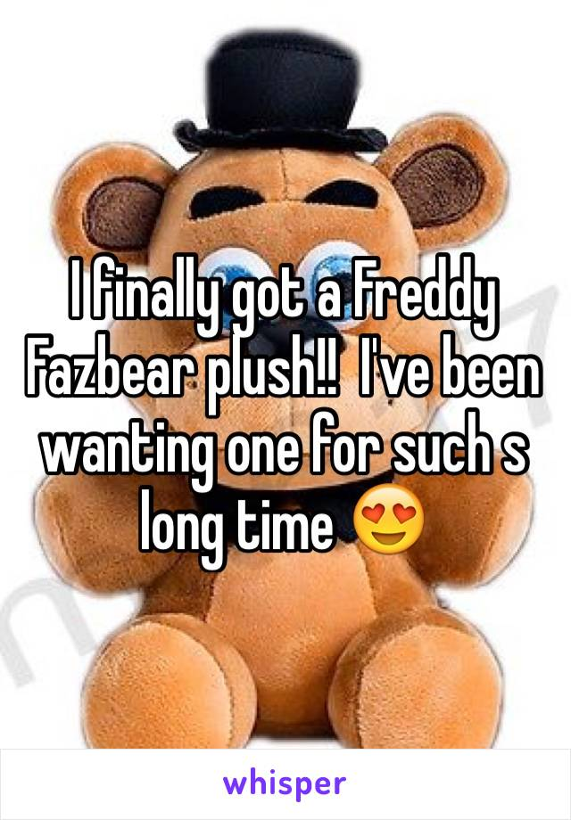 I finally got a Freddy Fazbear plush!!  I've been wanting one for such s long time 😍