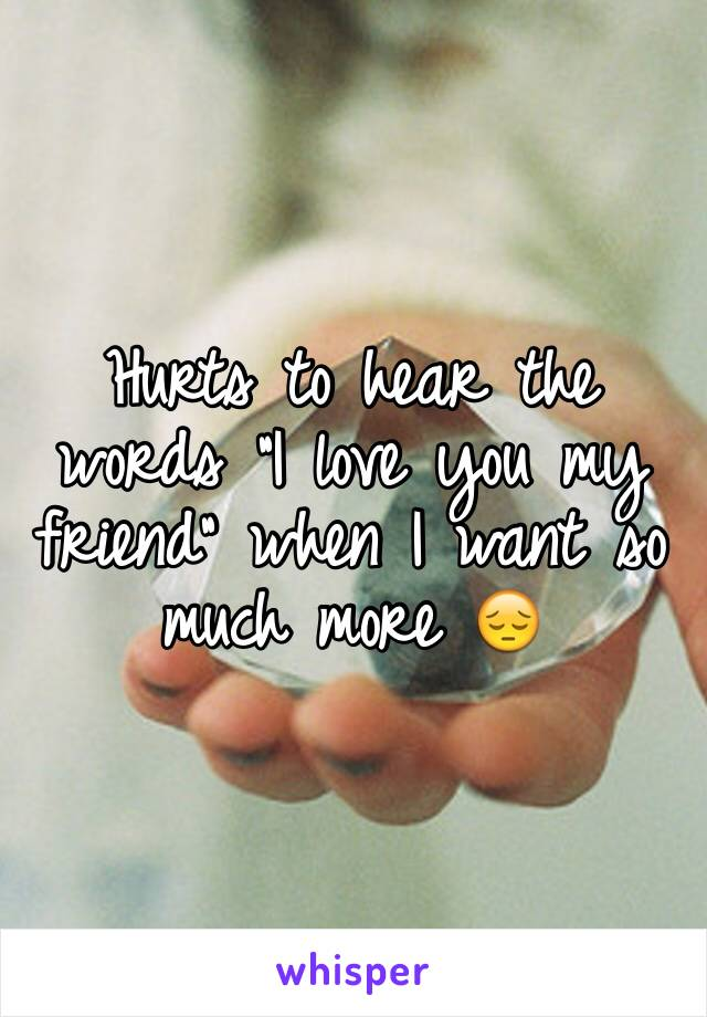 """Hurts to hear the words """"I love you my friend"""" when I want so much more 😔"""