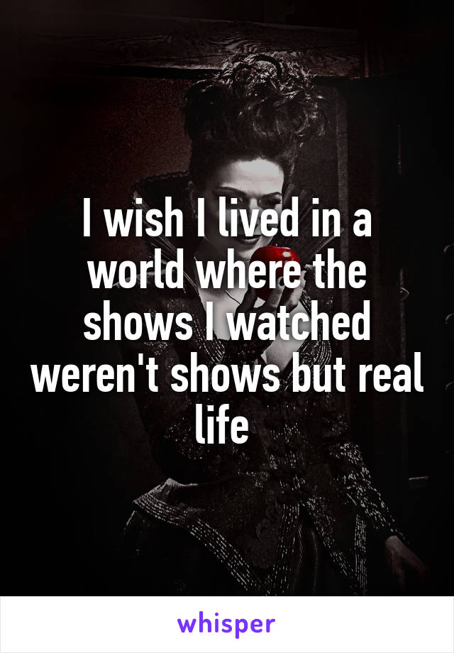 I wish I lived in a world where the shows I watched weren't shows but real life