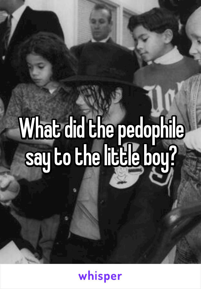 What did the pedophile say to the little boy?