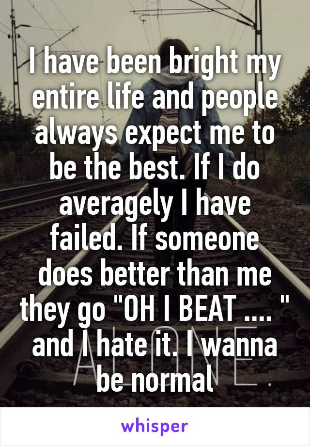 """I have been bright my entire life and people always expect me to be the best. If I do averagely I have failed. If someone does better than me they go """"OH I BEAT .... """" and I hate it. I wanna be normal"""