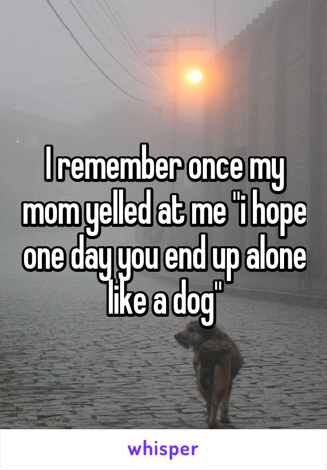 "I remember once my mom yelled at me ""i hope one day you end up alone like a dog"""